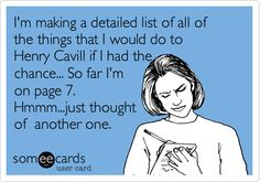 I'm making a detailed list of all of the things that I would do to Henry Cavill if I had the chance... So far I'm on page 7. Hmmm...just thought of another one.