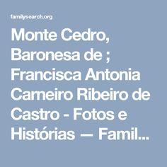 Monte Cedro, Baronesa de ; Francisca Antonia Carneiro Ribeiro de Castro - Fotos e Histórias — FamilySearch.org