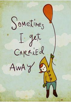 Sometimes I get Carried Away! Yep!