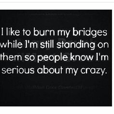 I like to burn my bridges while I'm still standing on them so people know I'm serious about my crazy.