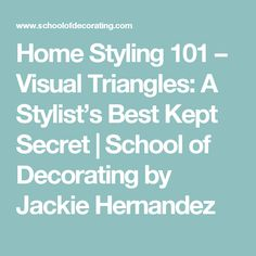 Home Styling 101 – Visual Triangles: A Stylist's Best Kept Secret | School of Decorating by Jackie Hernandez
