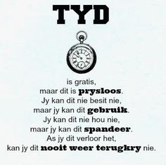 Afrikaanse Inspirerende Gedagtes & Wyshede: Tyd is gratis, maar dit is prysloos. As jy dit verloor het, kan jy dit nooit weer terugkry nie. Words To Live By Quotes, Gods Love Quotes, Home Quotes And Sayings, Wise Words, Best Quotes, Fine Quotes, Afrikaanse Quotes, Inspirational Verses, Inspiring Quotes About Life