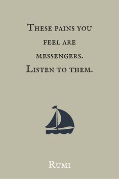 """These pains you feel are messengers. Listen to them.""  ― Rumi."