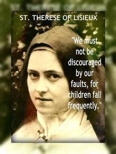 """We must not be discouraged by our faults, for children fall frequently."" - St. Therese of Lisieux"