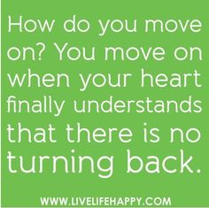 Easier said than done... I don't know if I'll ever be ready to accept there's no turning back