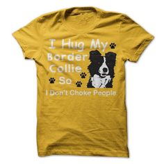 I Love I HUG MY BORDER COLLIE SO I DONT CHOKE PEOPLE Shirts & Tees