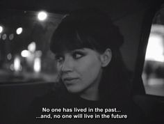 """No one has lived in the past and no one will live in the future."" -- Alphaville"""""