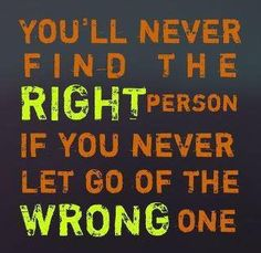 Words to consider. I'm trying to let go of Mr. Wrong now so I can find Mr. Right!