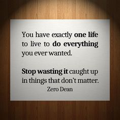 You have exactly one life to live to do everything you ever wanted.