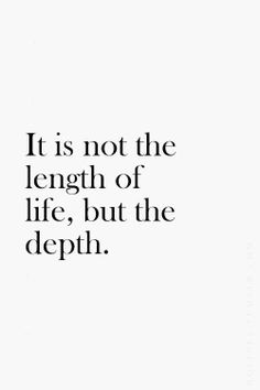 It is not the length of life, but the depth..
