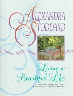 With the publication of Living A Beautiful Life, Alexandra Stoddard originated the idea of creating an atmosphere of beauty and tranquility with simple touches that turn the ordinary into the extraord