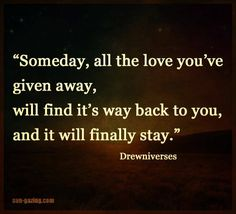 Someday, all the love you've given away will find it's way back to you, and it will finally stay.