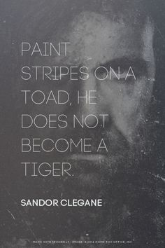 Paint stripes on a toad, he does not become a tiger. - Sandor Clegane   Sung made this with GameOfThronesQuoteMaker.com