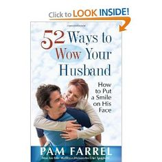 """52 Ways to Wow Your Husband: How to Put a Smile on His Face: Pam Farrel. My husband may not be feeling really """"wowed"""" lately, but I prove on page 146 that I have my good moments. (smile) Pam Farrell is an amazing woman who practices what she preaches, so this book will give you some solid (realistic) ideas"""