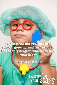 I luv this quote! This is my daily saying to my kids. WHAT IF THE KID YOU BULLIED IN SCHOOL QUOTE
