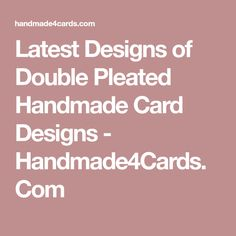 Latest Designs of Double Pleated Handmade Card Designs - Handmade4Cards.Com