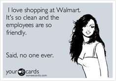 I love shopping at Walmart. It's so clean and the employees are so friendly. Said, no one ever.