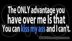 There are more than 99 a**'s to kiss out there. YOUR'S isn't one. I choose whom a** I kiss. BOOM!