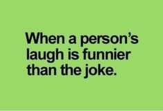 I feel bad because they think I think their joke is funny when in reality it's their laugh.