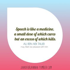 Speech is like a medicine, a small dose of which cures but an excess of which kills. Ali Ibn Abi Talib
