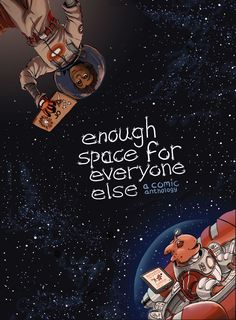 Enough Space for Everyone Else  Enough Space for Everyone Else is an anthology of all things outer-space. From interspecies friendships, transporters to do your groceries, and crashing spaceships, this collection features stories about the wide possibilities of life outside Earth. Featuring comics by talented comic book artists that show that you don't need to have armies or war to have engaging, gripping science fiction tales.