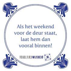 Als het weekend voor de deur staat, laat hem dan vooral binnen. Een eigen tegeltje met spreuk of foto ontwerpen? Kijk op http://www.tegeltjeswijsheid.nl