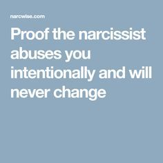Proof the narcissist abuses you intentionally and will never change