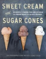 Sweet cream and sugar cones : 90 recipes for making your own ice cream and frozen treats from Bi-Rite Creamery / Kris Hoogerhyde, Anne Walker, and Dabney Gough ; photography by Paige Green