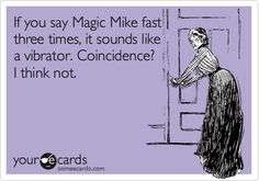 If you say Magic Mike fast three times, it sounds like a vibrator. Coincidence? I think not.