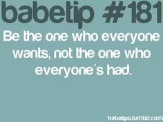 babetip #181: Be the one who everyone wants, not the one who everyone's had. #greatadvice