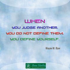 When you judge another you do not define them, you define yourself. Wayne Dyer