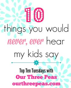 Ten Things You Would NEVER Hear my Kids Say - Our Three Peas