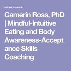 Camerin Ross, PhD   Mindful-Intuitive Eating and Body Awareness-Acceptance Skills Coaching
