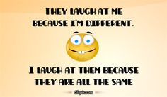 They laugh at me because I'm different.. I laugh at them because they are all the same.
