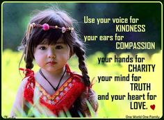 Use your voice for kindness, your ears for compassion, your hands for charity, your mind for truth and your heart for love.