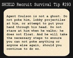 S.H.I.E.L.D. Recruit Survival Tip #293:Agent Coulson is not a ghost. Do not poke him, lobby projectiles at him, or attempt to put your hand through his head, Do not stare at him when he walks; he does not float. And he will take the necessary steps to ensure you can not poke anything, or anyone else again, should you continue to do so. [Submitted by writtenreadspoke