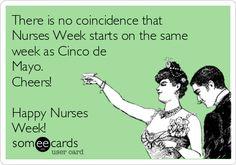 There is no coincidence that Nurses Week starts on the same week as Cinco de Mayo. Cheers! Happy Nurses Week!