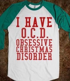 I HAVE O.C.D. OBSESSIVE CHRISTMAS DISORDER. Haha, I would love to have this shirt!! GIFT YOU COULD MAKE FOR CASEY