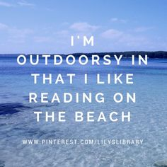 lol @lilyslibrary I'm outdoorsy in that I like reading on the beach….
