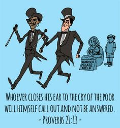 Proverbs 21:13 (ESV)  ~  Whoever closes his ear to the cry of the poor will himself call out and not be answered.