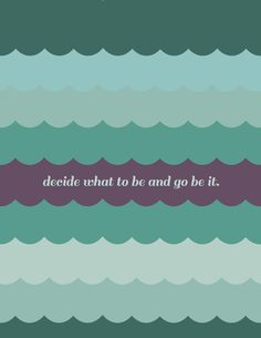 decide what to be and go be it. avett wisdom.