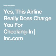 Yes, This Airline Really Does Charge You For Checking-In | Inc.com