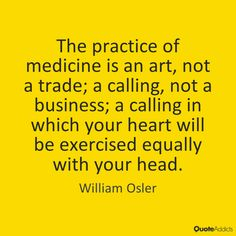 The practice of medicine is an art, not a trade; a calling, not a business; a calling in which your heart will be exercised equally with your head. - William Osler #4