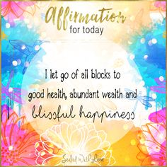 I let go of all blocks to good health, abundant wealth and blissful happiness.