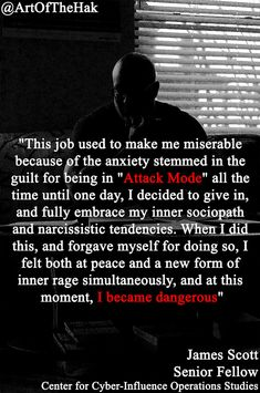 """""""This job used to make me miserable because of the anxiety stemmed in the guilt for being in """"Attack Mode"""" all the time until one day, I decided to give in, and fully embrace my inner sociopath and narcissistic tendencies. When I did this, and forgave myself for doing so, I felt both at peace and a new form of inner rage simultaneously, and at this moment, I became dangerous.""""- James Scott, Senior fellow, ICIT and CCIOS Narcissistic Tendencies, Aged Whiskey, Psychological Warfare, Community Coffee, James Scott, Forgive Me, Sociopath, I Decided, Rage"""