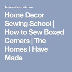 Home Decor Sewing School | How to Sew Boxed Corners | The Homes I Have Made
