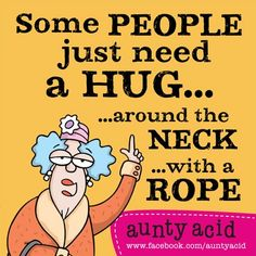 Some people just need a hug... around the neck... with a rope. on second…                                                                                                                                                                                 More