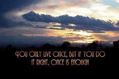 """You only live once, but if you do it right, once is enough.""  Photo Credit: Derick Younger"