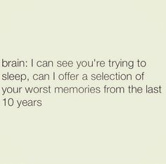 I can't remember what it's like to have a regular sleeping pattern. But yeah brain... Go on embarrass me.