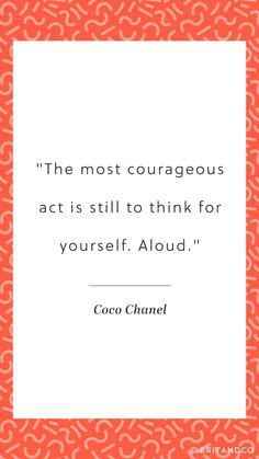 """""""The most courageous act is still to think for yourself. Aloud."""" -Coco Chanel"""
